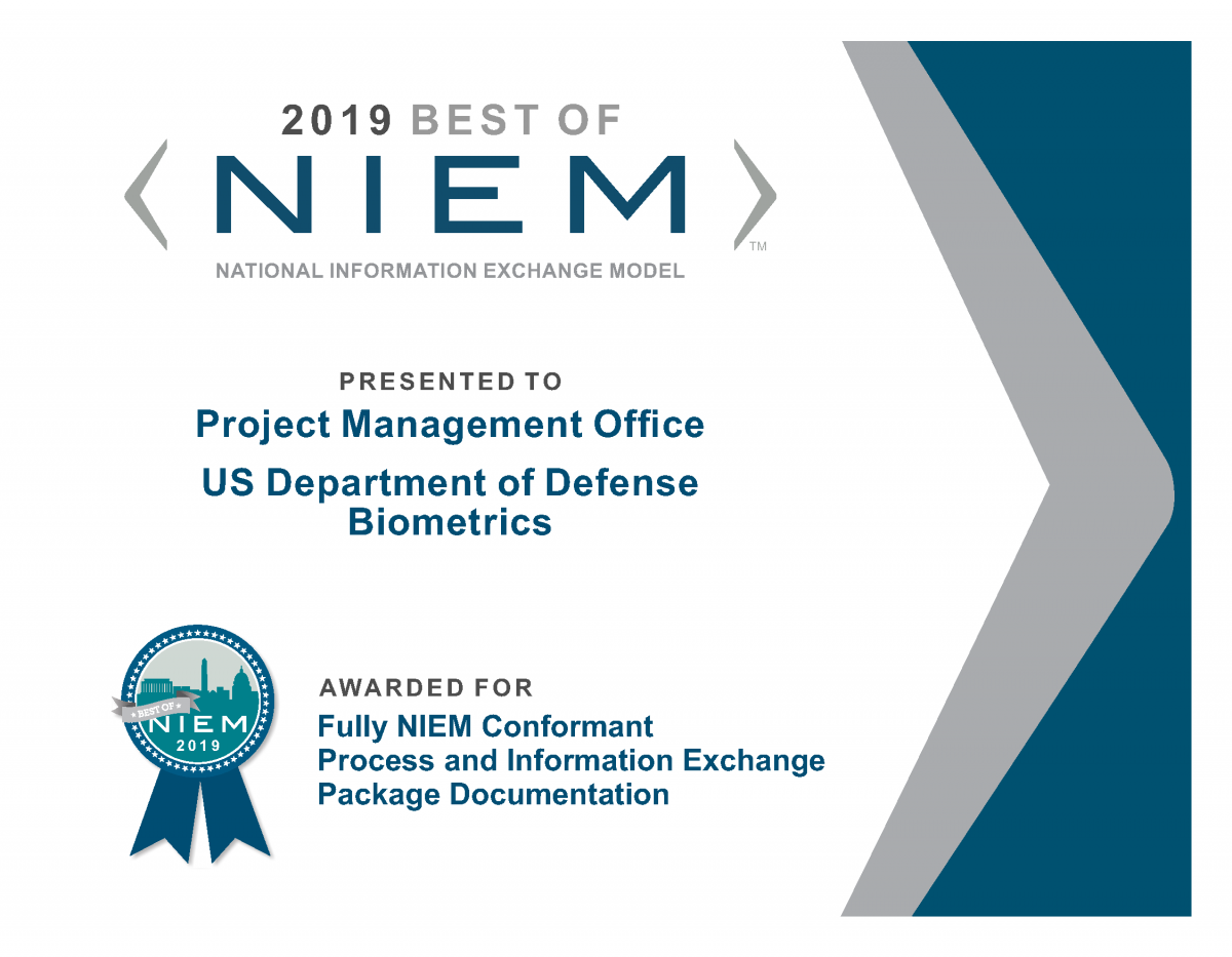 A Best of NIEM 2019 certificate on behalf of The Project Management Office for the US Department of Defense Biometrics (PM DoD Biometrics), was recognized for establishing a fully NIEM conformant process and Information Exchange Package Documentation (IEPD) in support of mission operations.