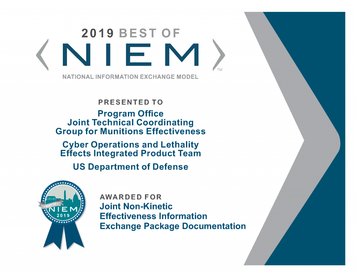 A Best of NIEM 2019 certificate on behalf of Program Office –Joint Technical Coordinating Group for Munitions Effectiveness, Cyber Operations and Lethality Effects Integrated Product Team, US Department of Defense was recognized for a Joint Non-Kinetic Effectiveness IEPD.